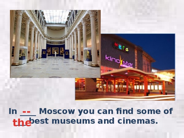 -- In ____ Moscow you can find some of ___ best museums and cinemas. the