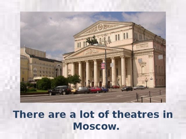 There are a lot of theatres in Moscow.