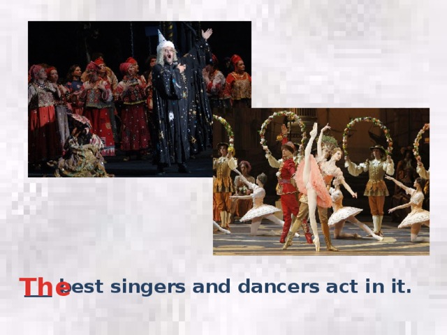 The ___ best singers and dancers act in it.