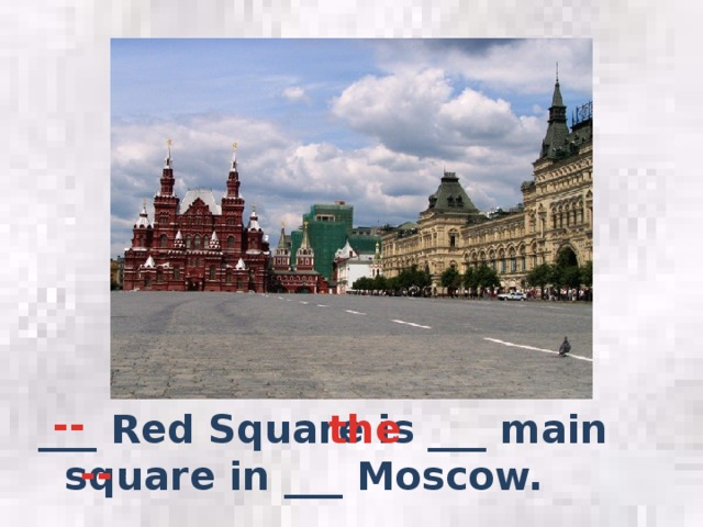 -- the ___ Red Square is ___ main square in ___ Moscow. --