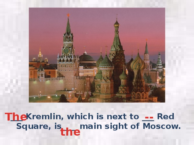 -- The ___ Kremlin, which is next to ___ Red Square, is ___ main sight of Moscow. the