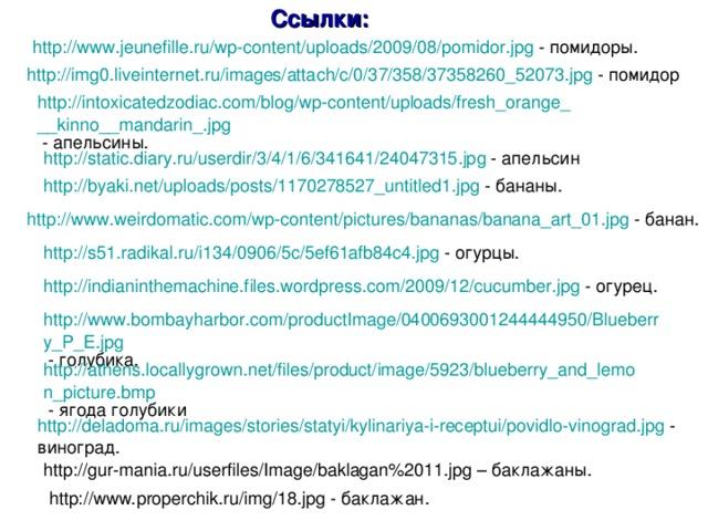 Ссылки: http://www.jeunefille.ru/wp-content/uploads/2009/08/pomidor.jpg - помидоры. http://img0.liveinternet.ru/images/attach/c/0/37/358/37358260_52073.jpg http://intoxicatedzodiac.com/blog/wp-content/uploads/fresh_orange___kinno__mandarin_.jpg http://static.diary.ru/userdir/3/4/1/6/341641/24047315.jpg http://byaki.net/uploads/posts/1170278527_untitled1.jpg http://www.weirdomatic.com/wp-content/pictures/bananas/banana_art_01.jpg http://s51.radikal.ru/i134/0906/5c/5ef61afb84c4.jpg http://indianinthemachine.files.wordpress.com/2009/12/cucumber.jpg http://www.bombayharbor.com/productImage/0400693001244444950/Blueberry_P_E.jpg http://athens.locallygrown.net/files/product/image/5923/blueberry_and_lemon_picture.bmp http://deladoma.ru/images/stories/statyi/kylinariya-i-receptui/povidlo-vinograd.jpg