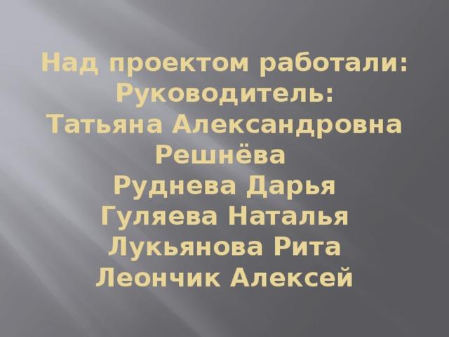 Над проектом работали:  Руководитель:  Татьяна Александровна  Решнёва  Руднева Дарья  Гуляева Наталья  Лукьянова Рита  Леончик Алексей