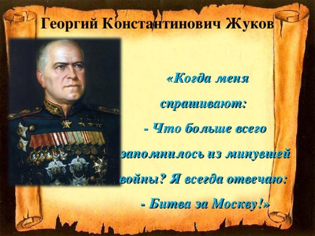 Георгий Константинович Жуков   «Когда меня спрашивают: - Что больше всего запомнилось изминувшей войны? Явсегда отвечаю: - Битва заМоскву!»