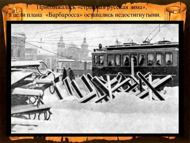 Приближалась «страшная русская зима»,  а цели плана «Барбаросса» оставались недостигнутыми.