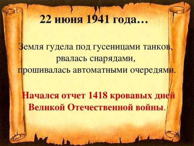 22 июня 1941 года…   Земля гудела под гусеницами танков,  рвалась снарядами,  прошивалась автоматными очередями.    Начался отчет 1418 кровавых дней Великой Отечественной войны .
