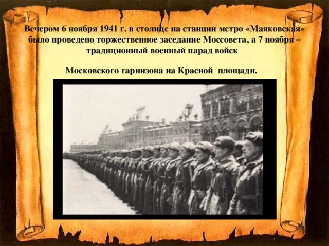 Вечером 6 ноября 1941 г. в столице на станции метро «Маяковская» было проведено торжественное заседание Моссовета, а 7 ноября –традиционный военный парад войск  Московского гарнизона на Красной площади.