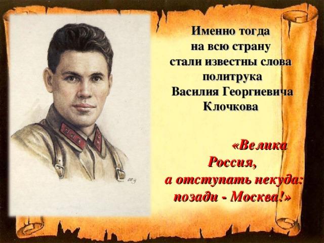 Именно тогда  на всю страну  стали известны слова  политрука  Василия Георгиевича Клочкова    «Велика Россия,  а отступать некуда: позади - Москва!»