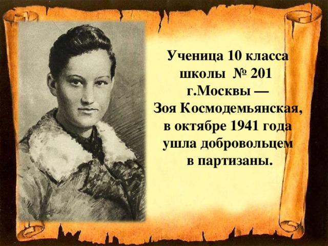Ученица 10класса школы №201  г.Москвы—  Зоя Космодемьянская,  воктябре 1941года  ушла добровольцем  в партизаны.