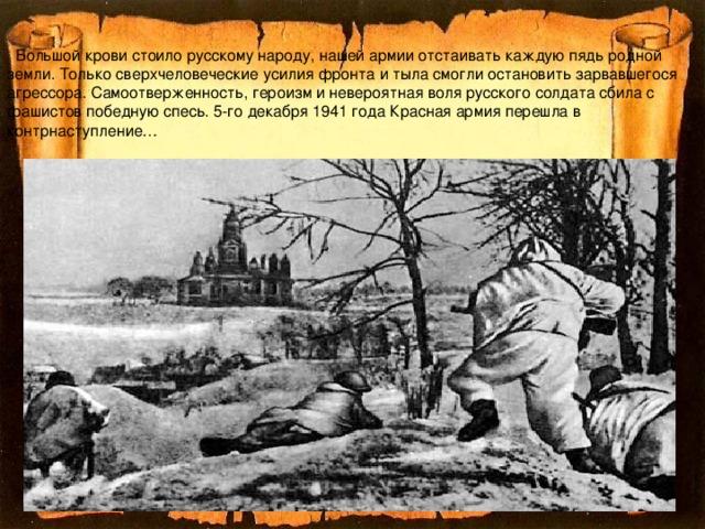 Большой крови стоило русскому народу, нашей армии отстаивать каждую пядь родной земли. Только сверхчеловеческие усилия фронта и тыла смогли остановить зарвавшегося агрессора. Самоотверженность, героизм и невероятная воля русского солдата сбила с фашистов победную спесь. 5-го декабря 1941 года Красная армия перешла в контрнаступление…