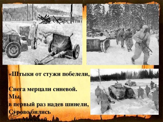 «Штыки от стужи побелели,  Снега мерцали синевой.  Мы,  в первый раз надев шинели,  Сурово бились  под Москвой…»