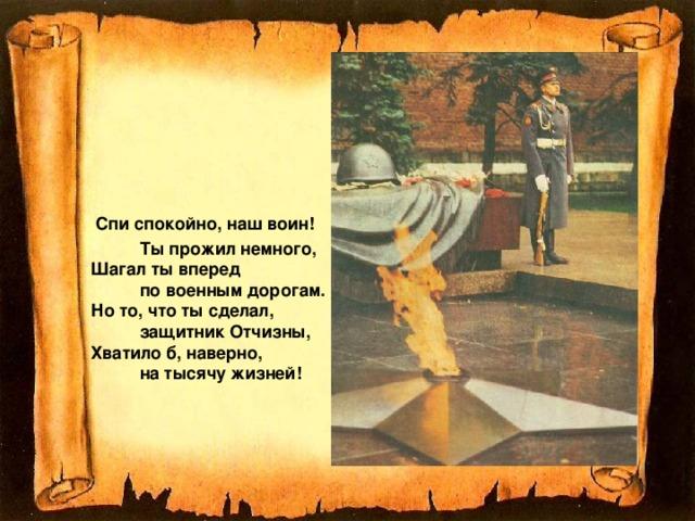 Спи спокойно, наш воин!  Ты прожил немного,  Шагал ты вперед  по военным дорогам.  Но то, что ты сделал,  защитник Отчизны,  Хватило б, наверно,  на тысячу жизней!
