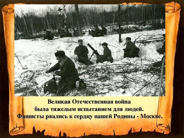 Великая Отечественная война  была тяжелым испытанием для людей.  Фашисты рвались к сердцу нашей Родины - Москве.