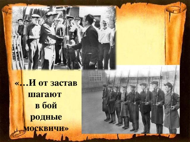 «…И от застав шагают  в бой  родные москвичи»