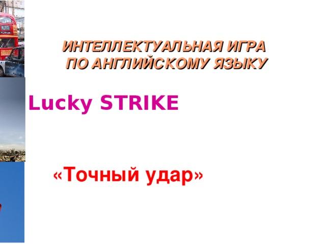 ИНТЕЛЛЕКТУАЛЬНАЯ ИГРА  ПО АНГЛИЙСКОМУ ЯЗЫКУ Lucky STRIKE «Точный удар»