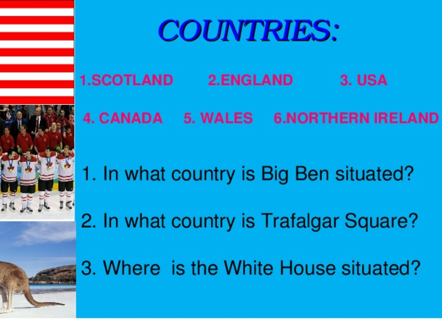COUNTRIES :  2.ENGLAND 1.SCOTLAND 3. USA 4. CANADA 5. WALES 6.NORTHERN IRELAND 1. In what country is Big Ben situated? 2. In what country is Trafalgar Square? 3. Where is the White House situated?