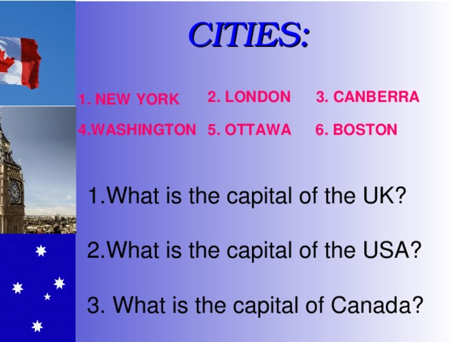 CITIES:   3. CANBERRA 2. LONDON 1. NEW  YORK 4.WASHINGTON 5. OTTAWA 6. BOSTON What is the capital of the UK? 2.What is the capital of the USA? 3. What is the capital of Canada?