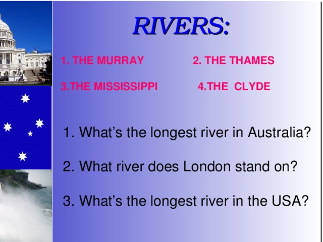 RIVERS: 2. THE THAMES 1. THE MURRAY 3.THE MISSISSIPPI 4.THE CLYDE 1. What's the longest river in Australia? 2. What river does London stand on? 3. What's the longest river in the USA?