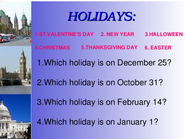 HOLIDAYS: 1.ST.VALENTINE'S DAY 2. NEW YEAR 3.HALLOWEEN 5.THANKSGIVING DAY 4.CHRISTMAS 6. EASTER Which holiday is on December 25? Which holiday is on October 31? Which holiday is on February 14? 4.Which holiday is on January 1?