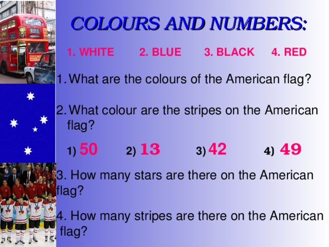 COLOURS AND NUMBERS: 3. BLACK 4. RED 1. WHITE 2. BLUE What are the colours of the American flag? What colour are the stripes on the American  flag? 1)  50 4)  49 3)  42 2)  13 3. How many stars are there on the American flag? 4. How many stripes are there on the American  flag?