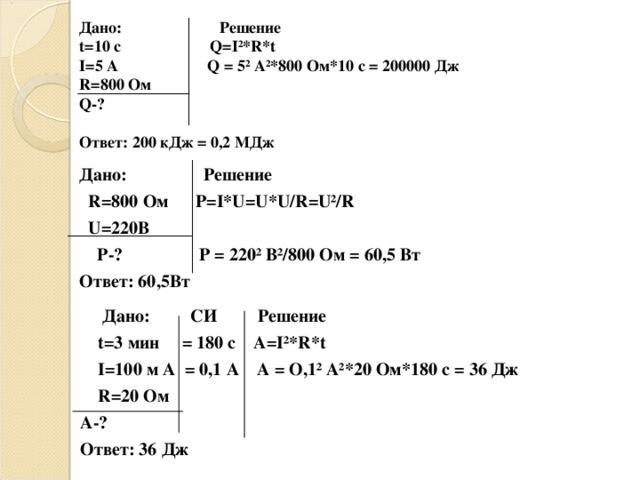 Дано:  Решение t= 10 с   Q=I ²* R * t I= 5 A  Q  =  5²  A² * 800 Ом* 1 0 с =  200000 Дж R= 80 0 Ом Q-?   Ответ: 200 кДж = 0,2 МДж  Дано:  Решение  R=800 Ом  Р =I * U=U * U / R = U² / R   U=220 В  Р -? Р = 220 ² В²/800 Ом = 60,5 Вт Ответ: 60,5Вт   Дано:  СИ  Решение  t= 3  мин    = 180 с  А =I ²* R * t  I= 100 м A = 0,1 А А = О,1² А²* 20 Ом*180 с = 36 Дж  R=20 Ом А -? Ответ: 36 Дж