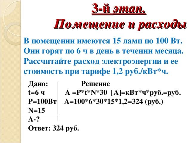 3-й этап.   Помещение и расходы   В помещении имеются 15 ламп по 100 Вт. Они горят по 6 ч в день в течении месяца. Рассчитайте расход электроэнергии и ее стоимость при тарифе 1,2 руб./кВт*ч. Дано:  Решение t= 6 ч А = Р* t * N *30   [ А ] =кВт*ч*руб.=руб.  P= 100Вт А=100*6*30*15*1,2=324 (руб.) N=15 А -?  Ответ: 324 руб.