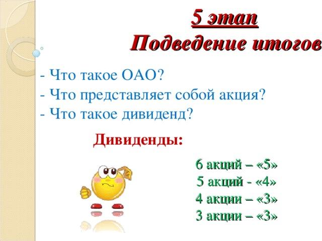 5 этап Подведение итогов - Что такое ОАО? - Что представляет собой акция? - Что такое дивиденд? Дивиденды: 6 акций – «5» 5 акций - «4» 4 акции – «3» 3 акции – «3»