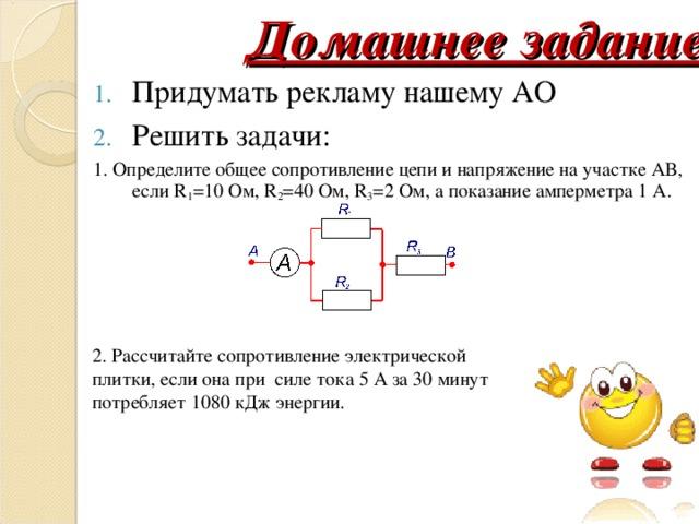 Домашнее задание Придумать рекламу нашему АО Решить задачи: 1. Определите общее сопротивление цепи и напряжение на участке АВ, если R 1 =10 Ом, R 2 =40 Ом, R 3 =2 Ом, а показание амперметра 1 А. 2. Рассчитайте сопротивление электрической плитки, если она при силе тока 5 А за 30 минут потребляет 1080 кДж энергии.