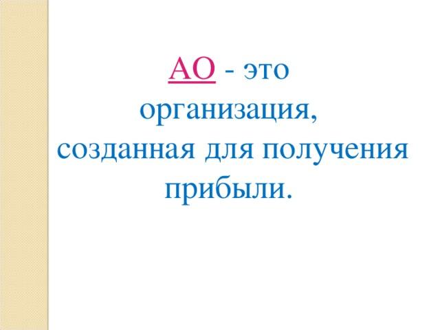 АО  -  э то организация, созданная для получения прибыли .