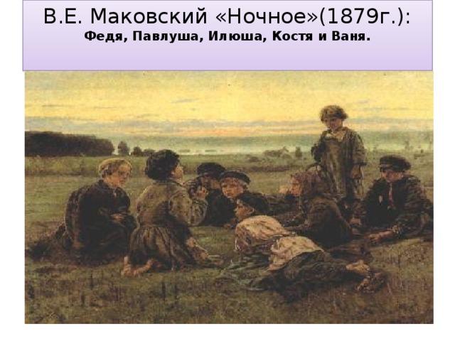 В.Е. Маковский «Ночное»(1879г.): Федя, Павлуша, Илюша, Костя и Ваня.
