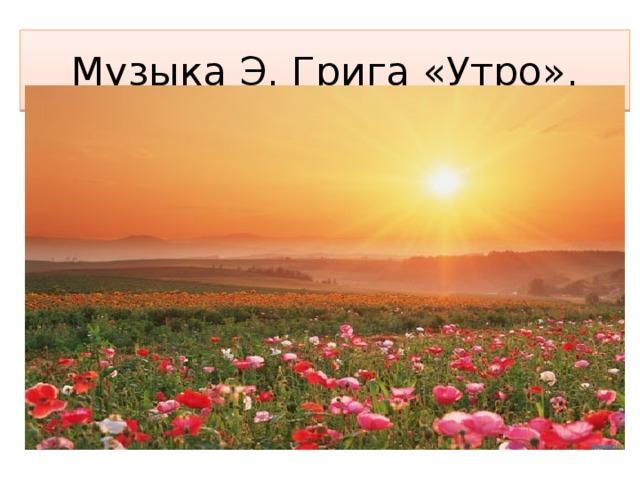 Музыка Э. Грига «Утро».
