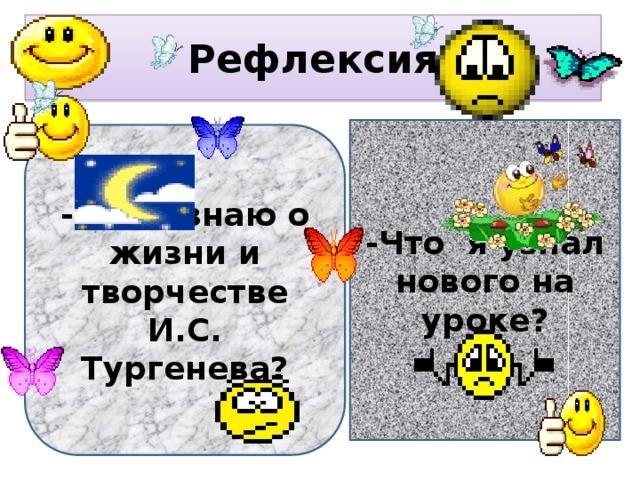 Рефлексия -Что я узнал нового на уроке? -Что я знаю о жизни и творчестве И.С. Тургенева?