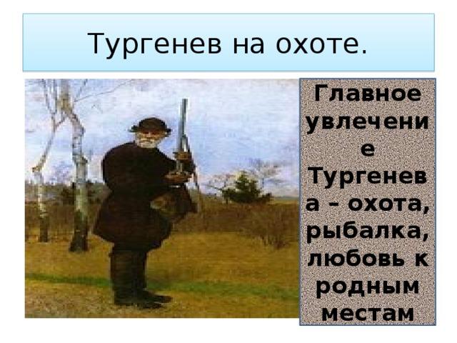 Тургенев на охоте. Главное увлечение Тургенева – охота, рыбалка, любовь к родным местам