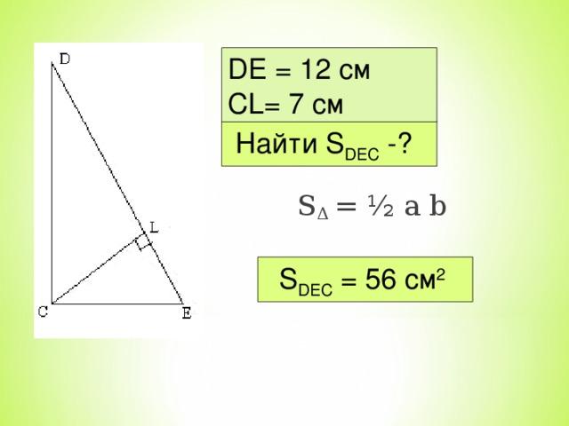 DE = 12 см С L = 7 c м  Найти S DEC -? S Δ = ½ a b   S DEC  = 56 см 2