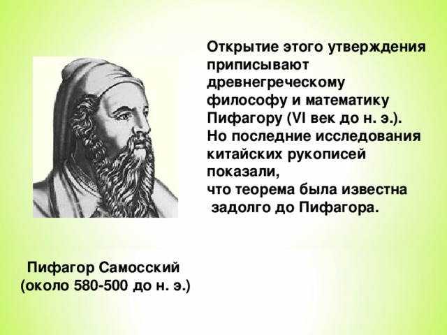 Открытие этого утверждения приписывают древнегреческому философу и математику Пифагору (VI век до н. э.). Но последние исследования китайских рукописей показали, что теорема была известна  задолго до Пифагора. Пифагор Самосский (около 580-500 до н. э.)