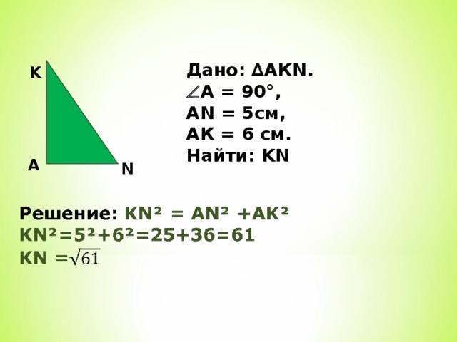 Дано: ∆АКN.  А = 90°, AN = 5см, АК = 6 см. Найти : KN K A N