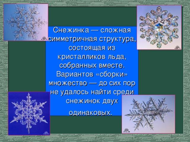 Снежинка — сложная симметричная структура, состоящая из кристалликов льда, собранных вместе. Вариантов «сборки» множество — до сих пор не удалось найти среди снежинок двух одинаковых.