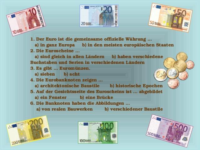 1. Der Euro ist die gemeinsame offizielle Währung …  a) in ganz Europa b) in den meisten europäischen Staaten 2. Die Euroscheine …  a) sind gleich in allen Ländern b) haben verschiedene Buchstaben und Serien in verschiedenen Ländern 3. Es gibt … Euromünzen.  a) sieben b) acht 4. Die Eurobanknoten zeigen …  a) architektonische Baustile b) historische Epochen 5. Auf der Gesichtsseite des Euroscheins ist … abgebildet  a) ein Fenster b) eine Brücke 6. Die Banknoten haben die Abbildungen …  a) von realen Bauwerken b) verschiedener Baustile
