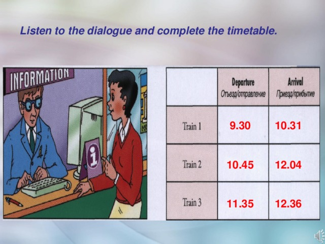 Listen to the dialogue and complete the timetable.  9.30 10.31   10.45 12.04   11.35 12.36