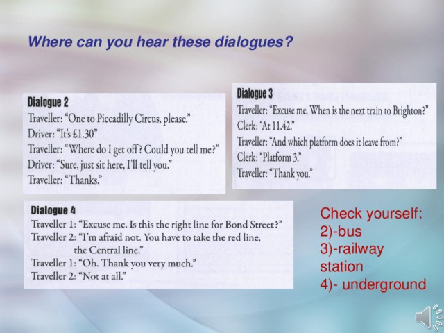 Where can you hear these dialogues? Check yourself: 2)-bus 3)-railway station 4)- underground