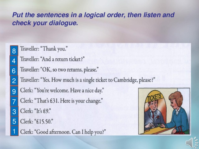 Put the sentences in a logical order, then listen and check your dialogue. 8 4 6 2 9 7 3 5 1
