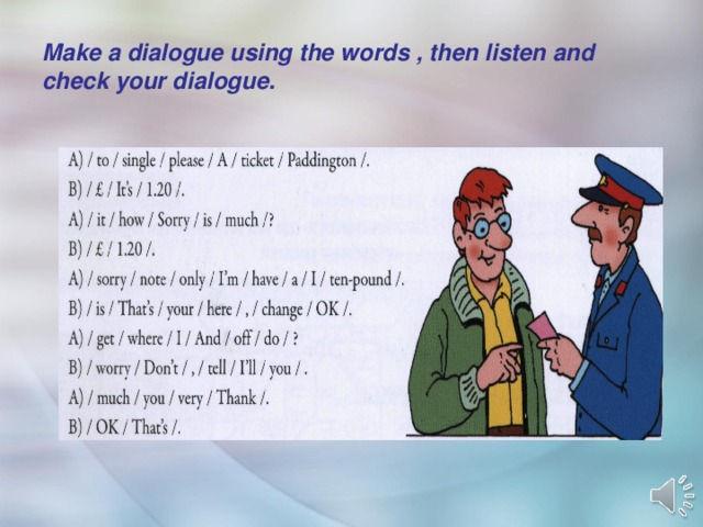 Make a dialogue using the words , then listen and check your dialogue.