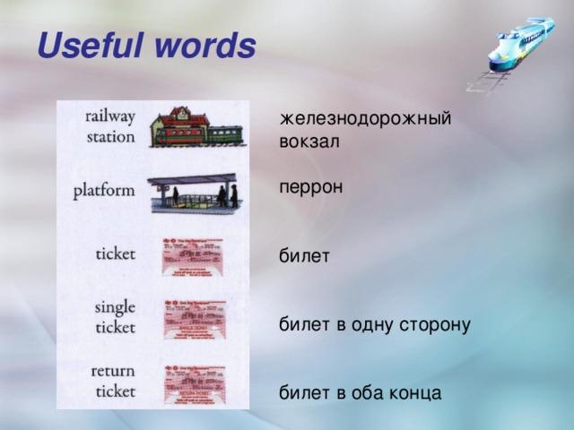 Useful words   железнодорожный вокзал перрон билет билет в одну сторону билет в оба конца