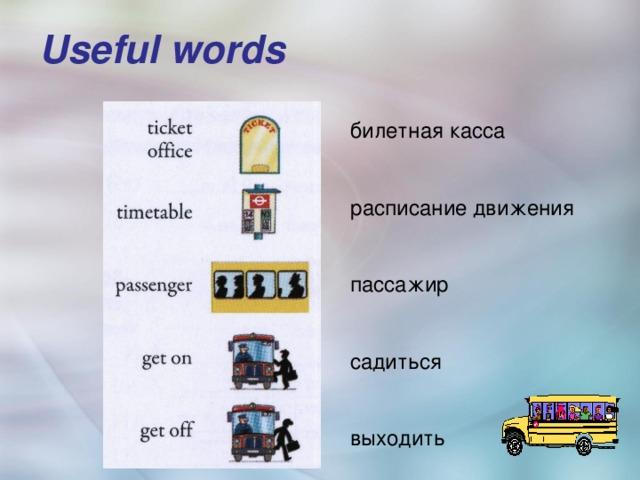 Useful words   билетная касса расписание движения пассажир садиться выходить
