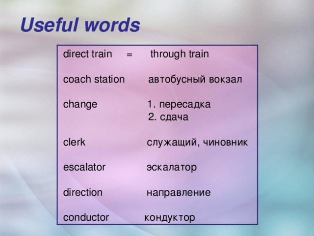 Useful words    direct train = through train  coach station автобусный вокзал  change 1. пересадка  2. сдача  clerk служащий, чиновник  escalator эскалатор  direction направление  conductor кондуктор