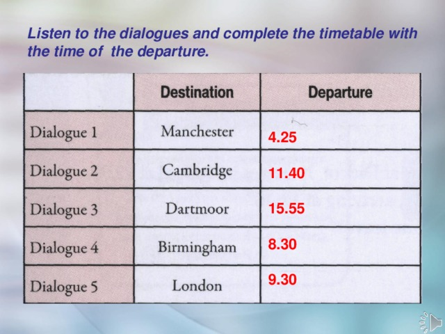 Listen to the dialogues and complete the timetable with the time of the departure.  4.25  11.40  15.55  8.30  9.30