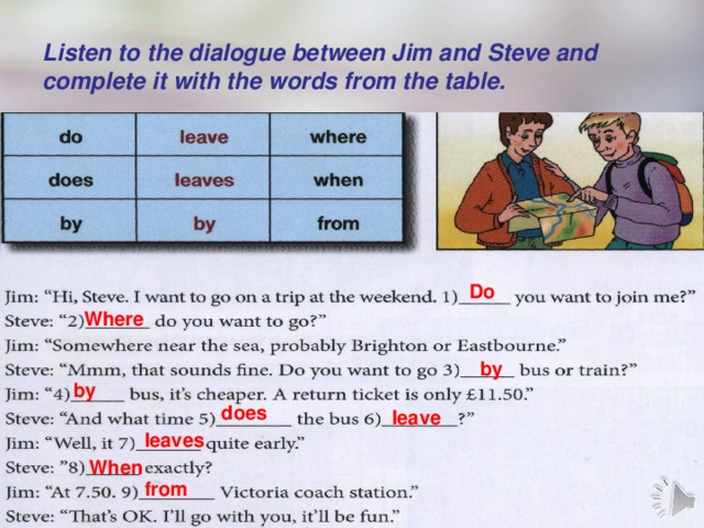 Listen to the dialogue between Jim and Steve and complete it with the words from the table. Do Where by by does leave leaves When from