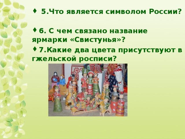 5.Что является символом России?  6. С чем связано название ярмарки «Свистунья»? 7.Какие два цвета присутствуют в гжельской росписи?