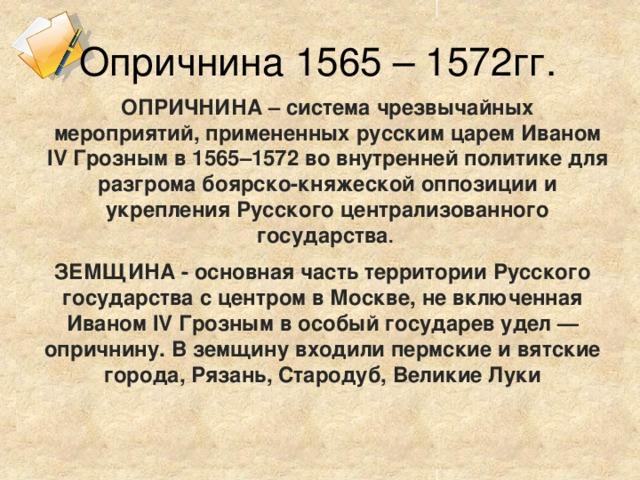 Опричнина 1565 – 1572гг. ОПРИЧНИНА– система чрезвычайных мероприятий, примененных русским царемИваном IV Грознымв 1565–1572 во внутренней политике для разгрома боярско-княжеской оппозиции и укрепления Русского централизованного государства . ЗЕМЩИНА - основная часть территории Русского государства с центром в Москве, не включенная Иваном IV Грозным в особый государев удел — опричнину. В земщину входили пермские и вятские города, Рязань, Стародуб, Великие Луки