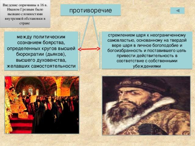 Введение опричнины в 16 в. Иваном Грозным было вызвано сложностями внутренней обстановки в стране противоречие между политическим сознанием боярства, определенных кругов высшей бюрократии (дьяков), высшего духовенства, желавших самостоятельности стремлением царя к неограниченному самовластью, основанному на твердой вере царя в личное богоподобие и богоизбранность и поставившего цель привести действительность в соответствие с собственными убеждениями